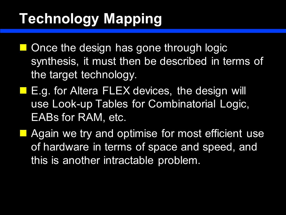 Technology Mapping Once the design has gone through logic synthesis, it must then be described in terms of the target technology.
