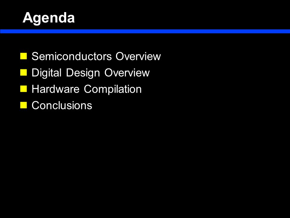 Agenda Semiconductors Overview Digital Design Overview Hardware Compilation Conclusions