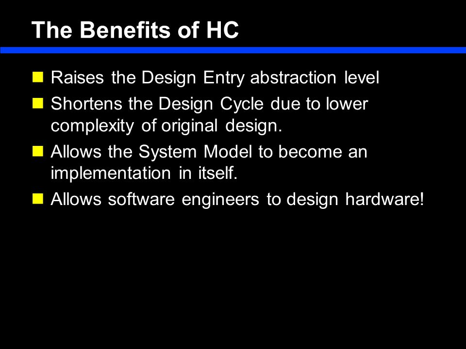 The Benefits of HC Raises the Design Entry abstraction level Shortens the Design Cycle due to lower complexity of original design.