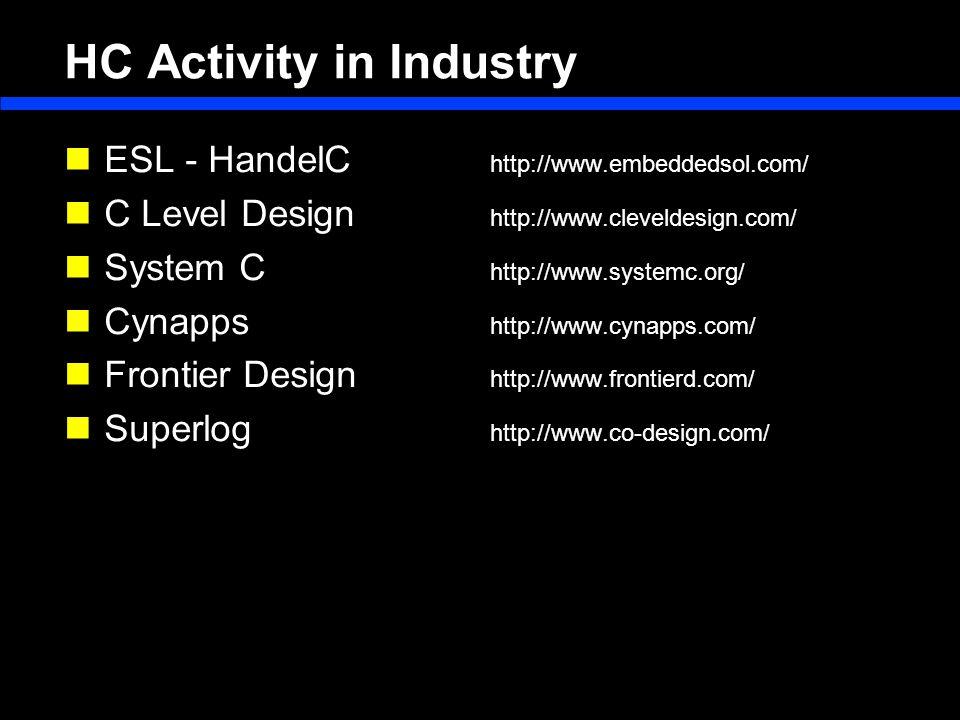 HC Activity in Industry ESL - HandelC http://www.embeddedsol.com/ C Level Design http://www.cleveldesign.com/ System C http://www.systemc.org/ Cynapps http://www.cynapps.com/ Frontier Design http://www.frontierd.com/ Superlog http://www.co-design.com/
