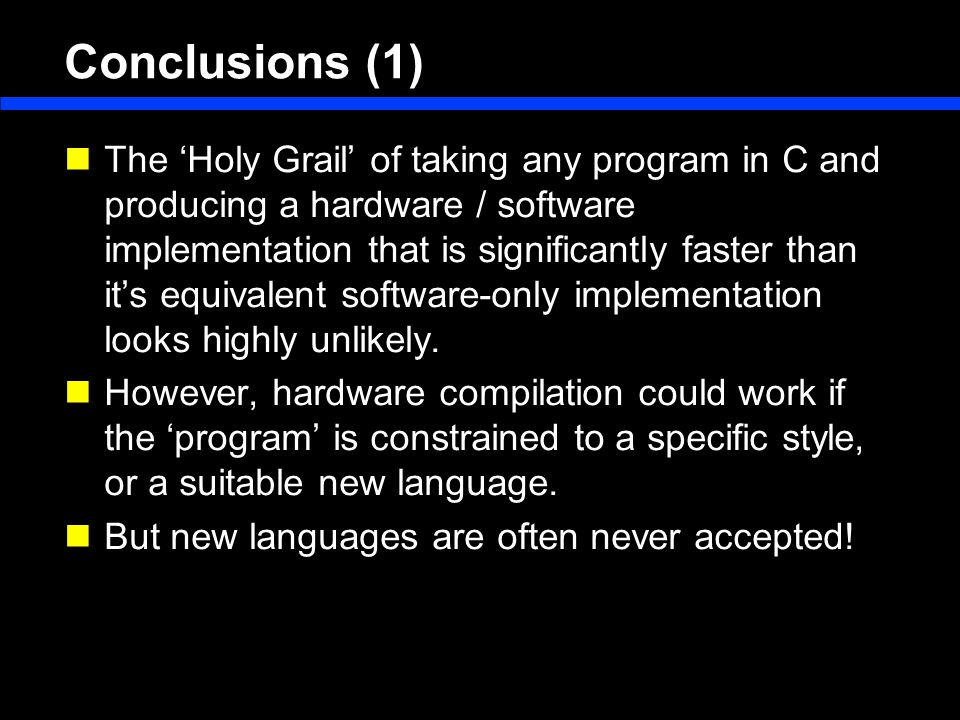 Conclusions (1) The 'Holy Grail' of taking any program in C and producing a hardware / software implementation that is significantly faster than it's equivalent software-only implementation looks highly unlikely.