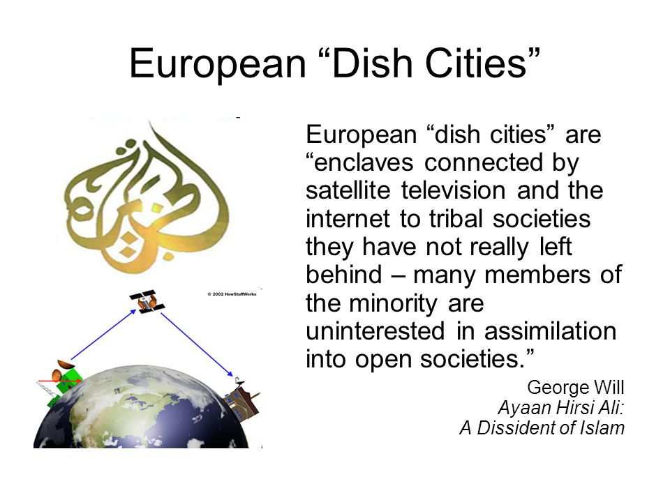 "European ""Dish Cities"" European ""dish cities"" are ""enclaves connected by satellite television and the internet to tribal societies they have not reall"