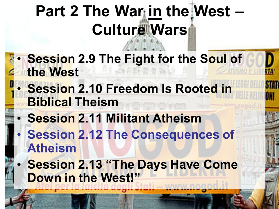 Part 2 The War in the West – Culture Wars Session 2.9 The Fight for the Soul of the West Session 2.10 Freedom Is Rooted in Biblical Theism Session 2.1