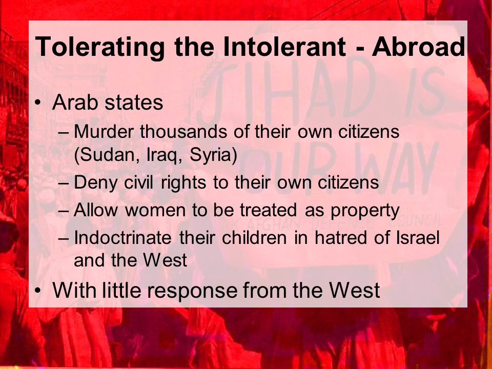 Tolerating the Intolerant - Abroad Arab states –Murder thousands of their own citizens (Sudan, Iraq, Syria) –Deny civil rights to their own citizens –
