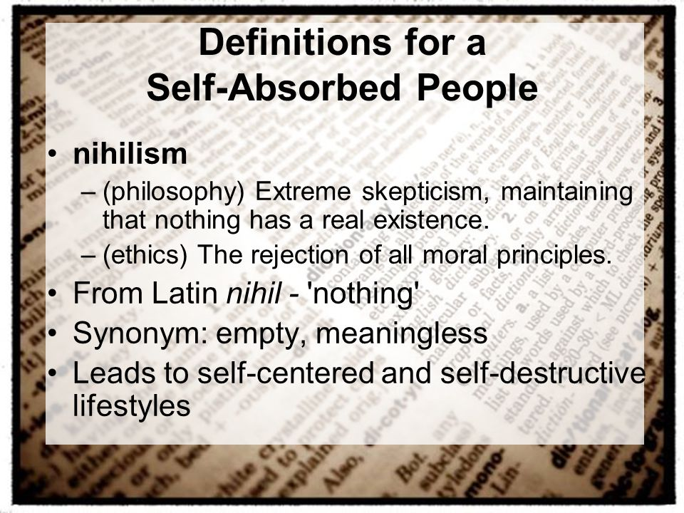 Definitions for a Self-Absorbed People nihilism –(philosophy) Extreme skepticism, maintaining that nothing has a real existence. –(ethics) The rejecti
