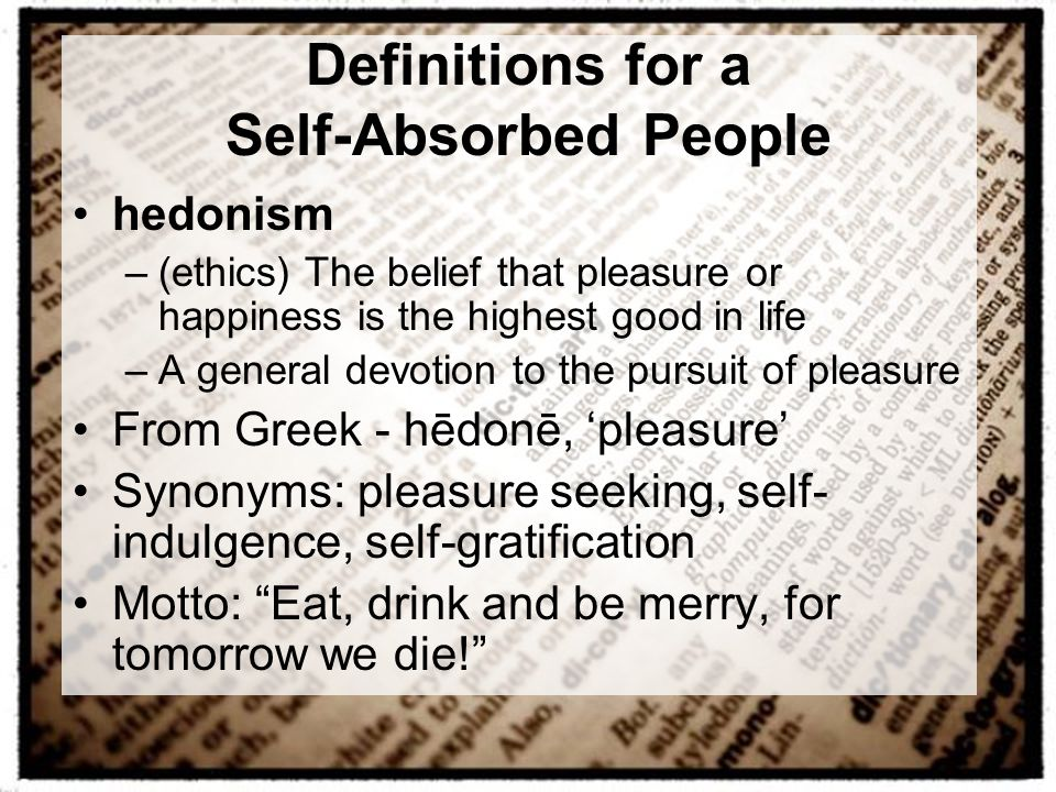 Definitions for a Self-Absorbed People hedonism –(ethics) The belief that pleasure or happiness is the highest good in life –A general devotion to the