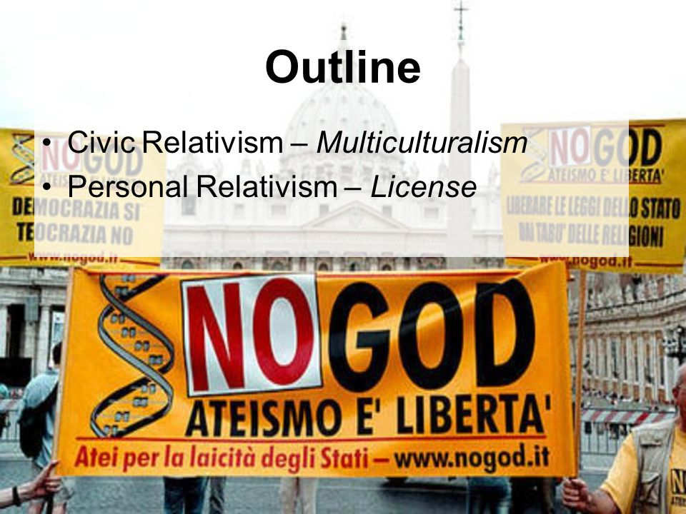 Outline Civic Relativism – Multiculturalism Personal Relativism – License