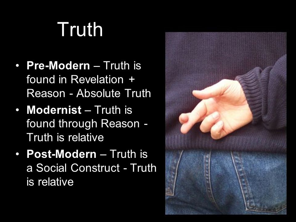Pre-Modern – Truth is found in Revelation + Reason - Absolute Truth Modernist – Truth is found through Reason - Truth is relative Post-Modern – Truth