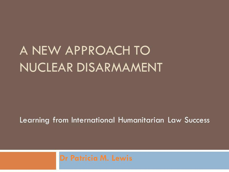 A NEW APPROACH TO NUCLEAR DISARMAMENT Learning from International Humanitarian Law Success Dr Patricia M.