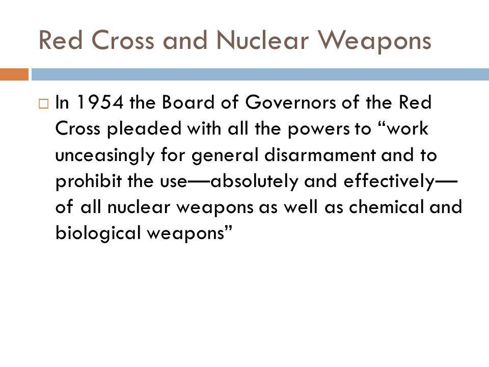 Red Cross and Nuclear Weapons  In 1954 the Board of Governors of the Red Cross pleaded with all the powers to work unceasingly for general disarmament and to prohibit the use—absolutely and effectively— of all nuclear weapons as well as chemical and biological weapons