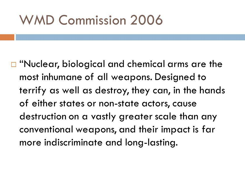 WMD Commission 2006  Nuclear, biological and chemical arms are the most inhumane of all weapons.