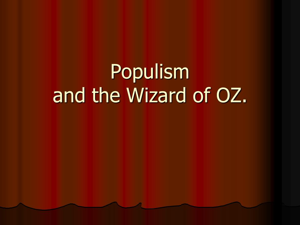 Populism and the Wizard of OZ.