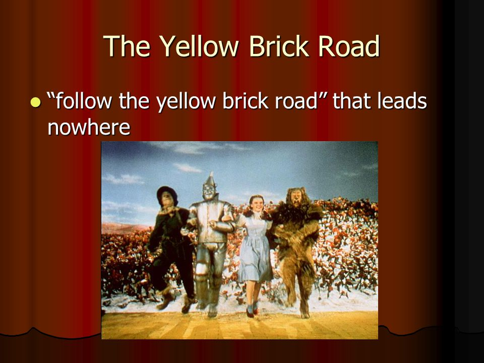 The Yellow Brick Road follow the yellow brick road that leads nowhere follow the yellow brick road that leads nowhere