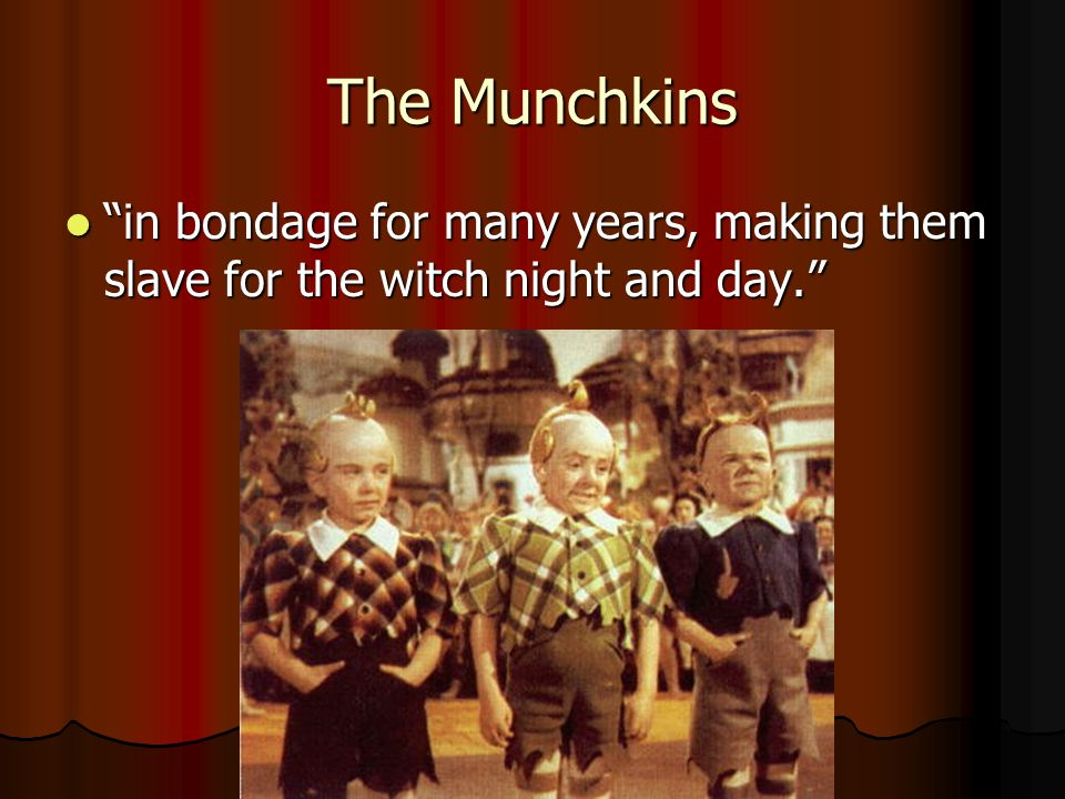 The Munchkins in bondage for many years, making them slave for the witch night and day. in bondage for many years, making them slave for the witch night and day.