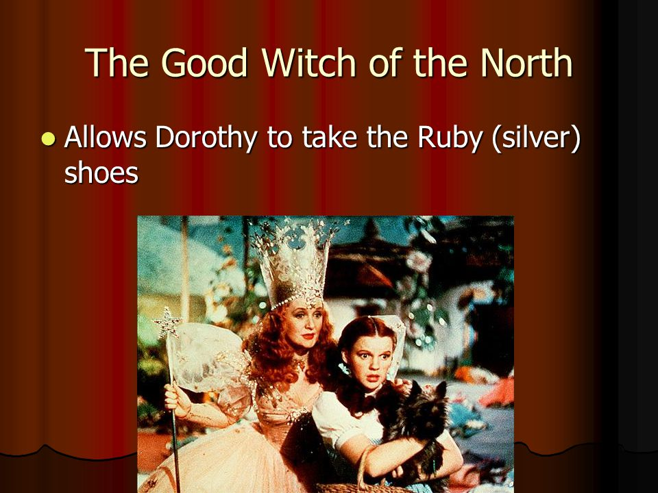 The Good Witch of the North Allows Dorothy to take the Ruby (silver) shoes Allows Dorothy to take the Ruby (silver) shoes
