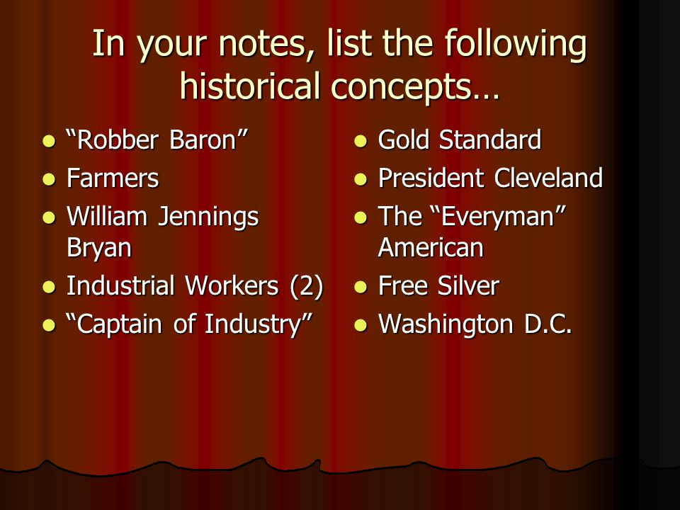 In your notes, list the following historical concepts… Robber Baron Robber Baron Farmers Farmers William Jennings Bryan William Jennings Bryan Industrial Workers (2) Industrial Workers (2) Captain of Industry Captain of Industry Gold Standard Gold Standard President Cleveland President Cleveland The Everyman American The Everyman American Free Silver Free Silver Washington D.C.
