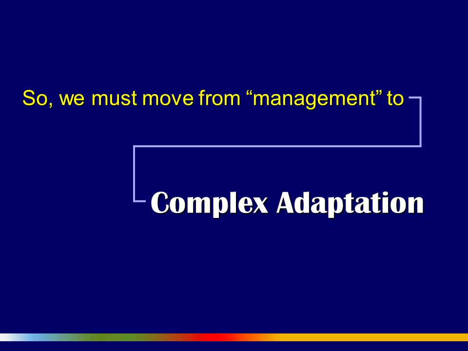So, we must move from management to Complex Adaptation
