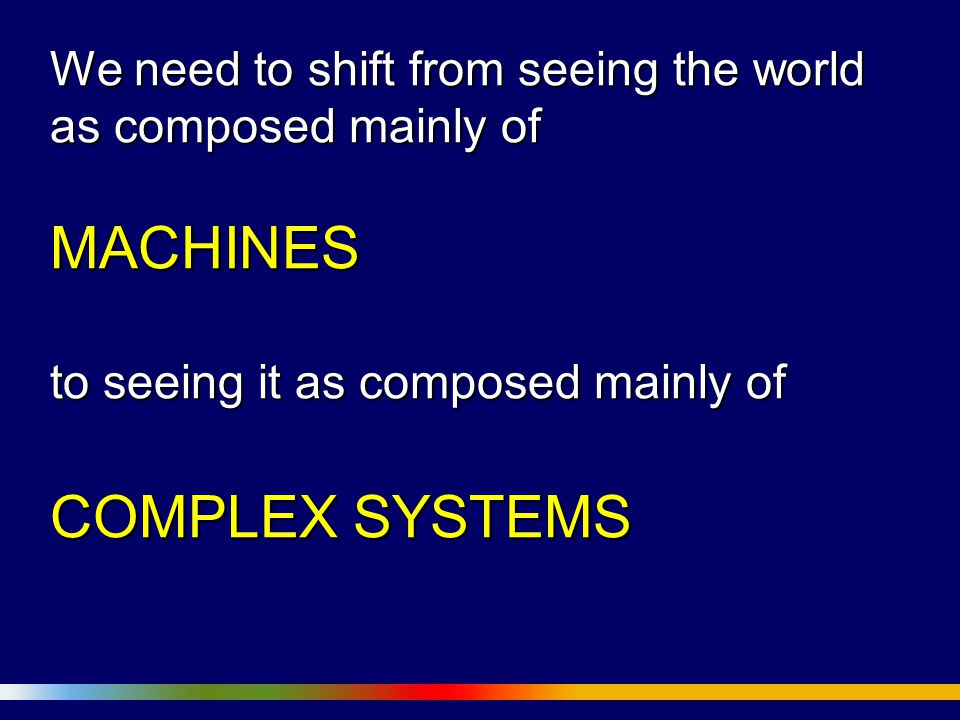 We need to shift from seeing the world as composed mainly of MACHINES to seeing it as composed mainly of COMPLEX SYSTEMS