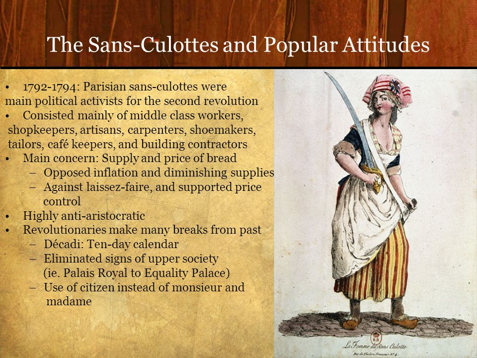 The Sans-Culottes and Popular Attitudes 1792-1794: Parisian sans-culottes were main political activists for the second revolution Consisted mainly of middle class workers, shopkeepers, artisans, carpenters, shoemakers, tailors, café keepers, and building contractors Main concern: Supply and price of bread –Opposed inflation and diminishing supplies –Against laissez-faire, and supported price control Highly anti-aristocratic Revolutionaries make many breaks from past –Décadi: Ten-day calendar –Eliminated signs of upper society (ie.