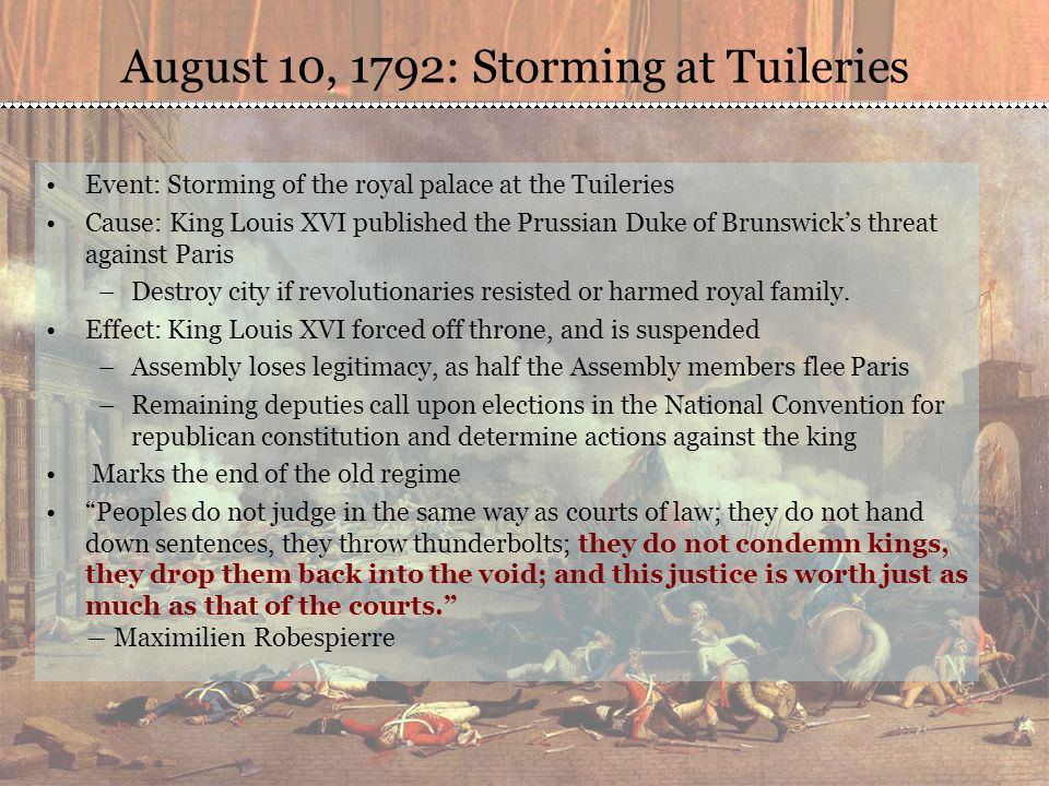 August 10, 1792: Storming at Tuileries Event: Storming of the royal palace at the Tuileries Cause: King Louis XVI published the Prussian Duke of Brunswick's threat against Paris –Destroy city if revolutionaries resisted or harmed royal family.