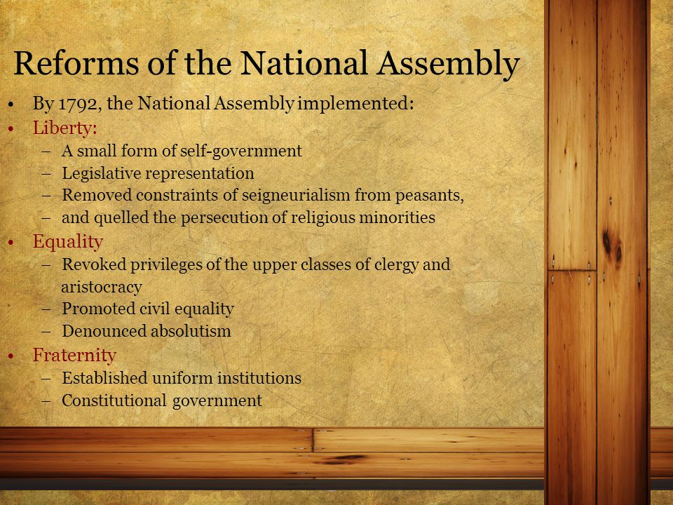 Reforms of the National Assembly By 1792, the National Assembly implemented: Liberty: –A small form of self-government –Legislative representation –Removed constraints of seigneurialism from peasants, –and quelled the persecution of religious minorities Equality –Revoked privileges of the upper classes of clergy and aristocracy –Promoted civil equality –Denounced absolutism Fraternity –Established uniform institutions –Constitutional government