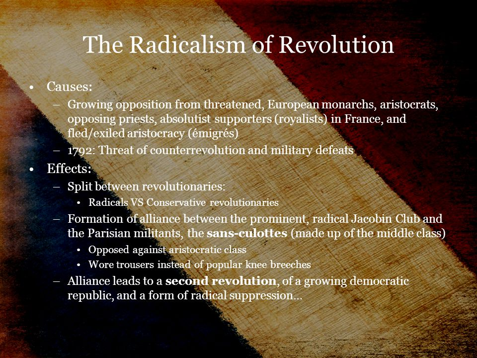 The Radicalism of Revolution Causes: –Growing opposition from threatened, European monarchs, aristocrats, opposing priests, absolutist supporters (royalists) in France, and fled/exiled aristocracy (émigrés) –1792: Threat of counterrevolution and military defeats Effects: –Split between revolutionaries: Radicals VS Conservative revolutionaries –Formation of alliance between the prominent, radical Jacobin Club and the Parisian militants, the sans-culottes (made up of the middle class) Opposed against aristocratic class Wore trousers instead of popular knee breeches –Alliance leads to a second revolution, of a growing democratic republic, and a form of radical suppression…