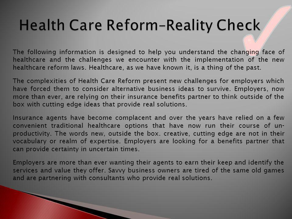 The following information is designed to help you understand the changing face of healthcare and the challenges we encounter with the implementation of the new healthcare reform laws.