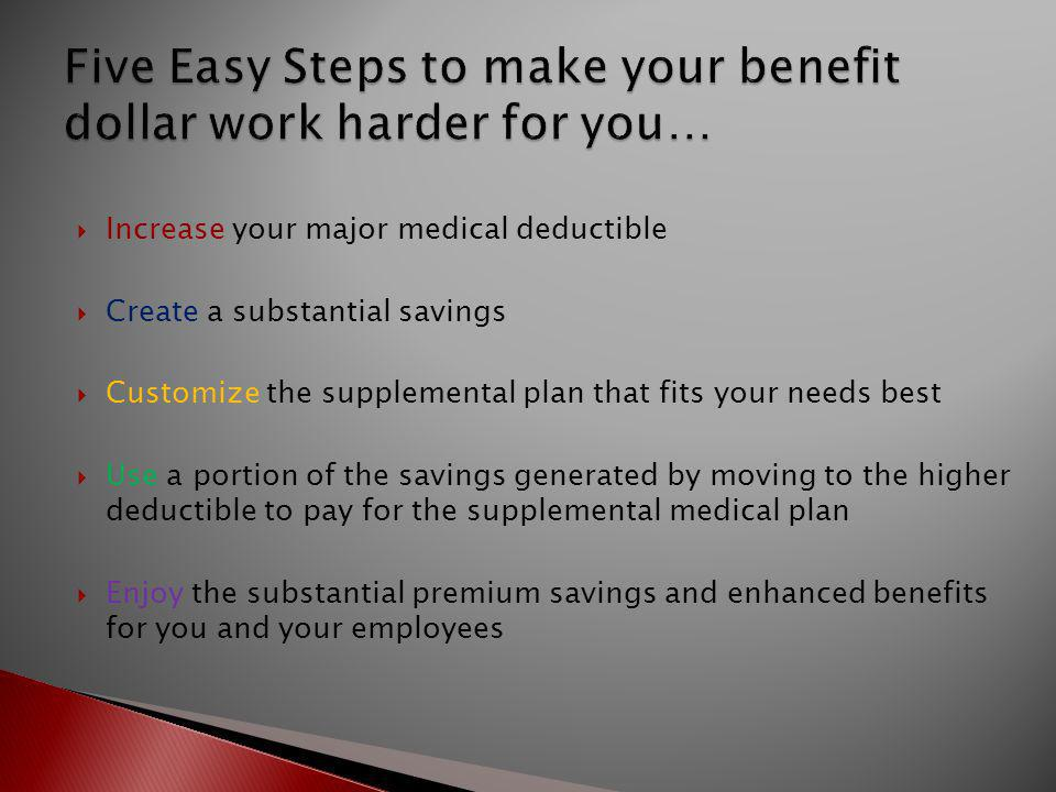  Increase your major medical deductible  Create a substantial savings  Customize the supplemental plan that fits your needs best  Use a portion of the savings generated by moving to the higher deductible to pay for the supplemental medical plan  Enjoy the substantial premium savings and enhanced benefits for you and your employees