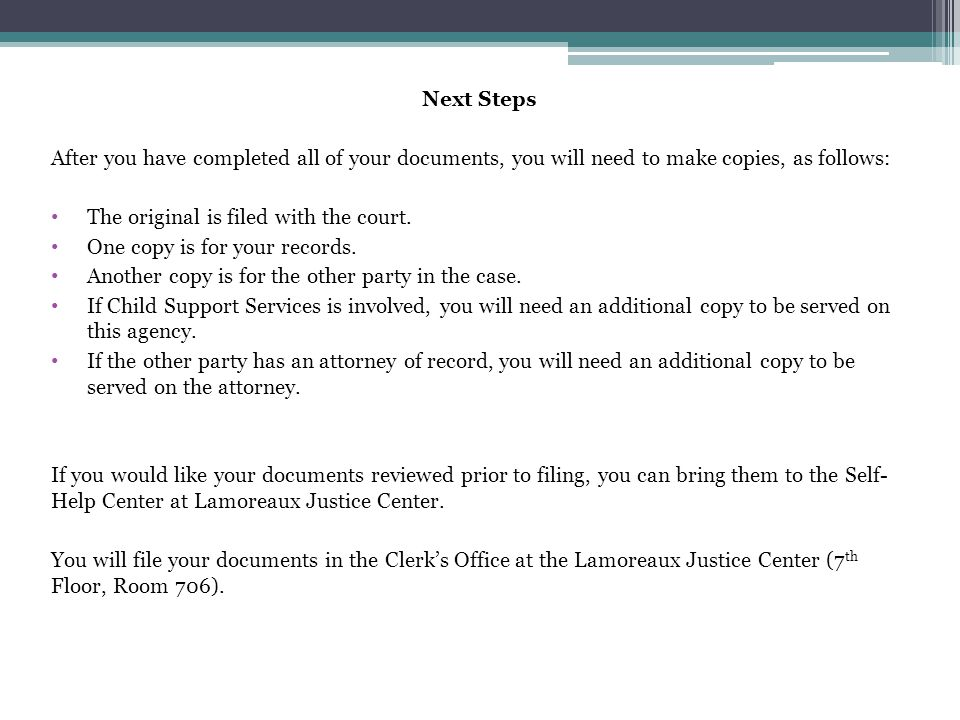 Next Steps After you have completed all of your documents, you will need to make copies, as follows: The original is filed with the court. One copy is