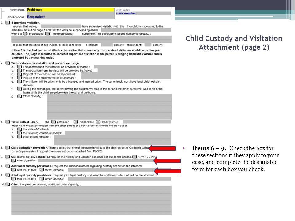 Child Custody and Visitation Attachment (page 2) Items 6 – 9. Check the box for these sections if they apply to your case, and complete the designated