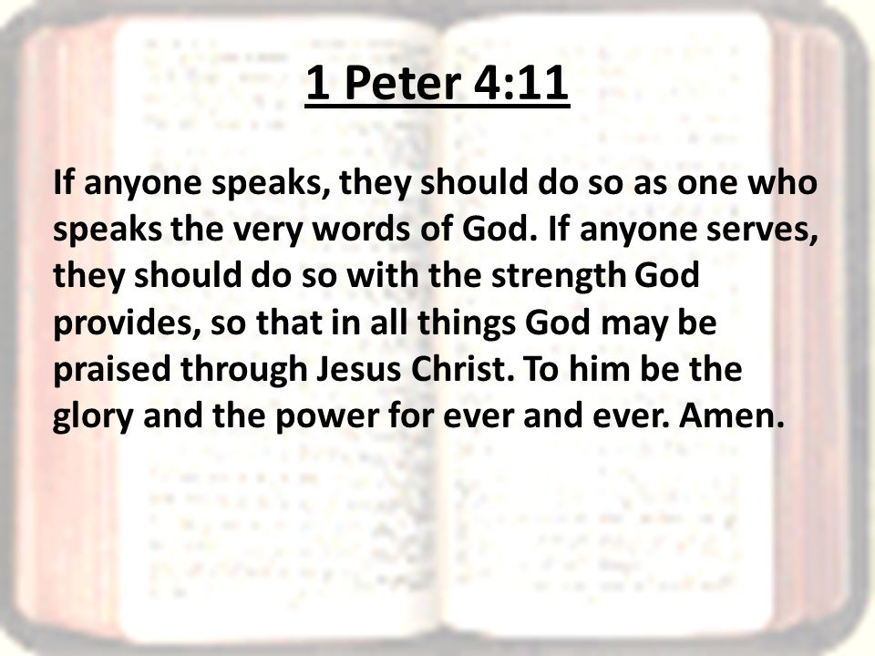 1 Peter 4:11 If anyone speaks, they should do so as one who speaks the very words of God.