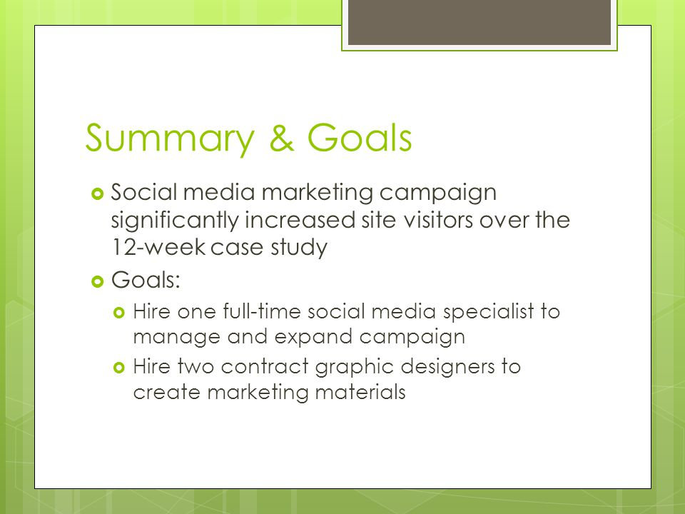 Summary & Goals  Social media marketing campaign significantly increased site visitors over the 12-week case study  Goals:  Hire one full-time social media specialist to manage and expand campaign  Hire two contract graphic designers to create marketing materials
