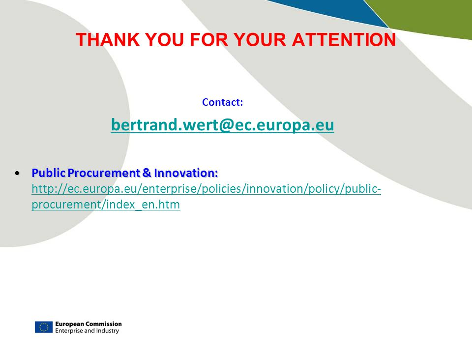 THANK YOU FOR YOUR ATTENTION Contact: bertrand.wert@ec.europa.eu Public Procurement & Innovation:Public Procurement & Innovation: http://ec.europa.eu/