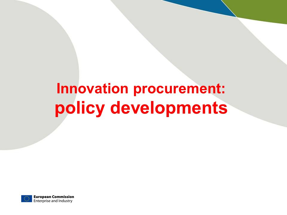 Innovation Union, Commitment 17: Procurement budgets for innovation  Issues  Wrong incentives  Lack of knowledge and capabilities on technologies, innovations, market developments  No strategy that aligns public procurements with public policy objectives (e.g.