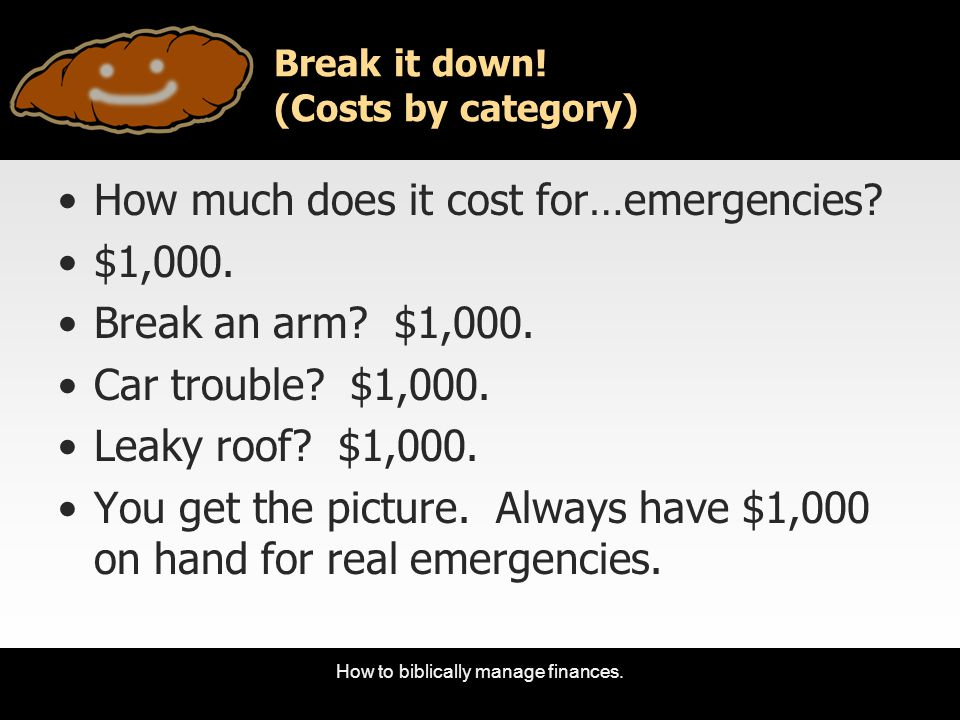 How to biblically manage finances. Break it down! (Costs by category) How much does it cost for…emergencies? $1,000. Break an arm? $1,000. Car trouble