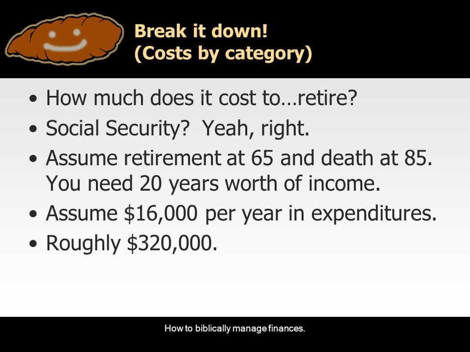 How to biblically manage finances. Break it down! (Costs by category) How much does it cost to…retire? Social Security? Yeah, right. Assume retirement