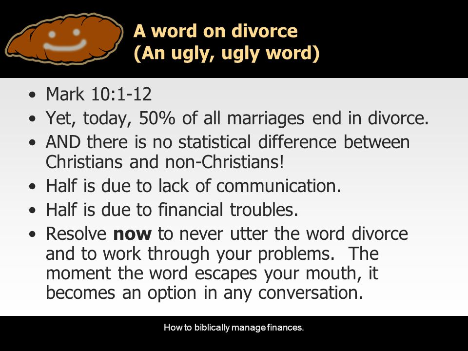 How to biblically manage finances. A word on divorce (An ugly, ugly word) Mark 10:1-12 Yet, today, 50% of all marriages end in divorce. AND there is n