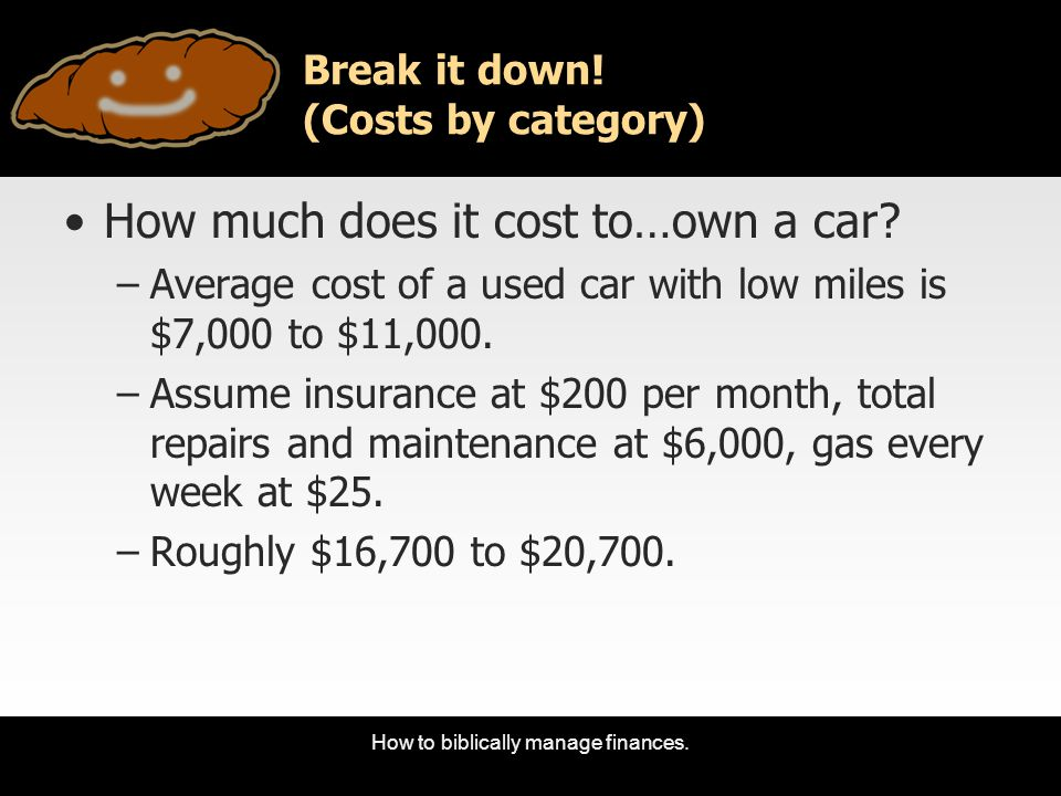 How to biblically manage finances. Break it down! (Costs by category) How much does it cost to…own a car? –Average cost of a used car with low miles i