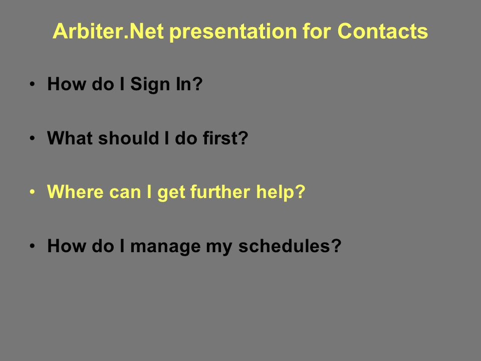 Arbiter.Net presentation for Contacts How do I Sign In? What should I do first? Where can I get further help? How do I manage my schedules?