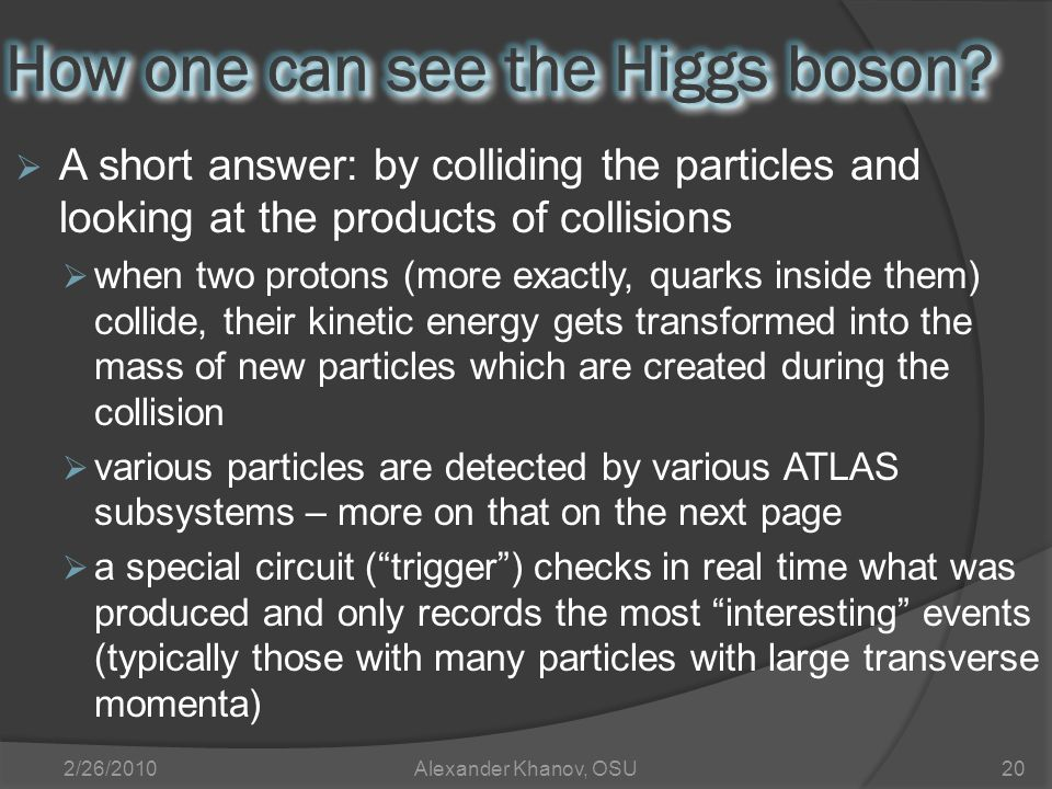  A short answer: by colliding the particles and looking at the products of collisions  when two protons (more exactly, quarks inside them) collide, their kinetic energy gets transformed into the mass of new particles which are created during the collision  various particles are detected by various ATLAS subsystems – more on that on the next page  a special circuit ( trigger ) checks in real time what was produced and only records the most interesting events (typically those with many particles with large transverse momenta) 2/26/2010Alexander Khanov, OSU20