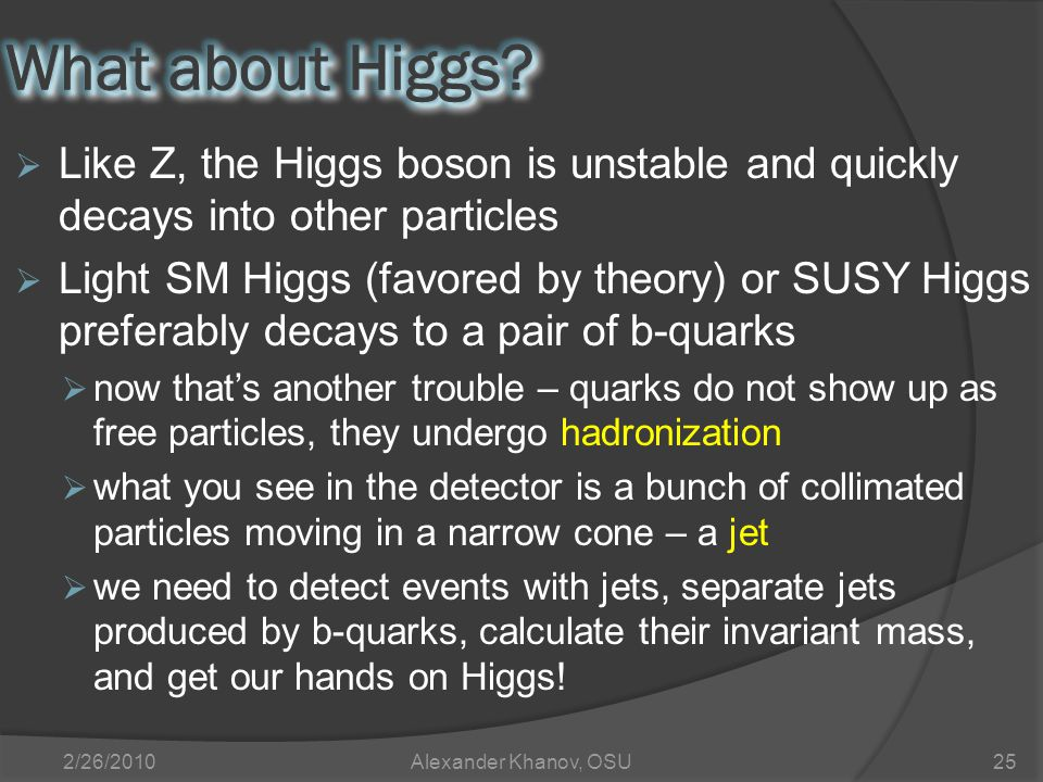  Like Z, the Higgs boson is unstable and quickly decays into other particles  Light SM Higgs (favored by theory) or SUSY Higgs preferably decays to a pair of b-quarks  now that's another trouble – quarks do not show up as free particles, they undergo hadronization  what you see in the detector is a bunch of collimated particles moving in a narrow cone – a jet  we need to detect events with jets, separate jets produced by b-quarks, calculate their invariant mass, and get our hands on Higgs.