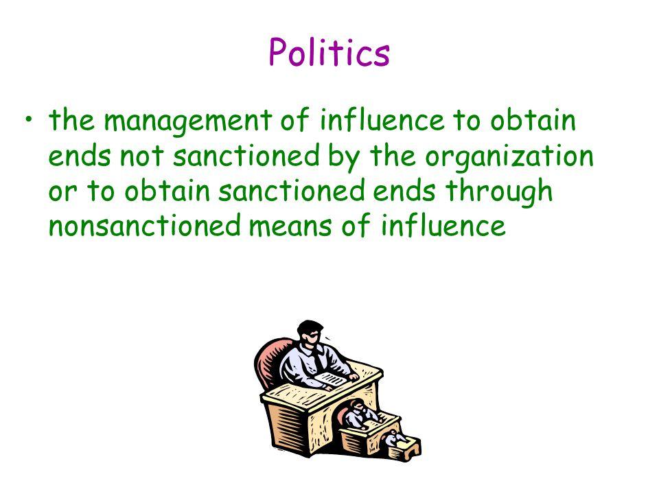 Politics the management of influence to obtain ends not sanctioned by the organization or to obtain sanctioned ends through nonsanctioned means of influence