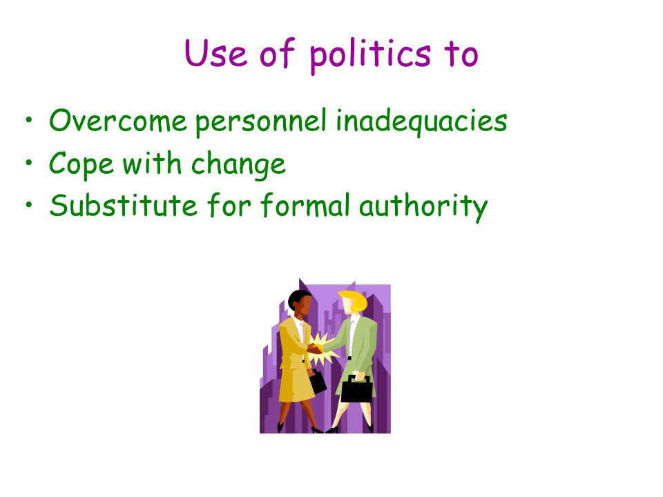Use of politics to Overcome personnel inadequacies Cope with change Substitute for formal authority