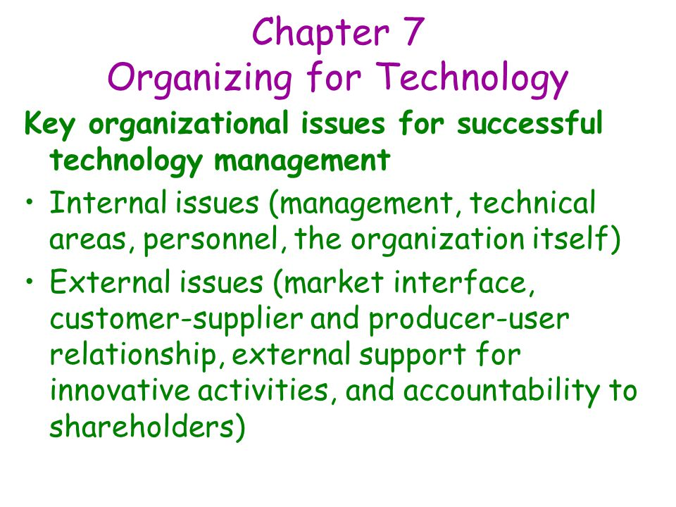 Chapter 7 Organizing for Technology Key organizational issues for successful technology management Internal issues (management, technical areas, personnel, the organization itself) External issues (market interface, customer-supplier and producer-user relationship, external support for innovative activities, and accountability to shareholders)