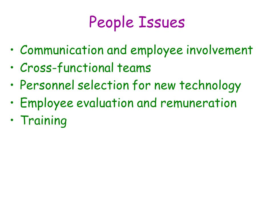 People Issues Communication and employee involvement Cross-functional teams Personnel selection for new technology Employee evaluation and remuneration Training