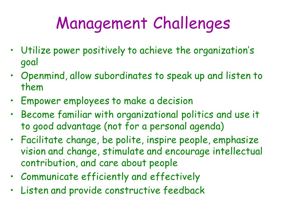 Management Challenges Utilize power positively to achieve the organization's goal Openmind, allow subordinates to speak up and listen to them Empower employees to make a decision Become familiar with organizational politics and use it to good advantage (not for a personal agenda) Facilitate change, be polite, inspire people, emphasize vision and change, stimulate and encourage intellectual contribution, and care about people Communicate efficiently and effectively Listen and provide constructive feedback