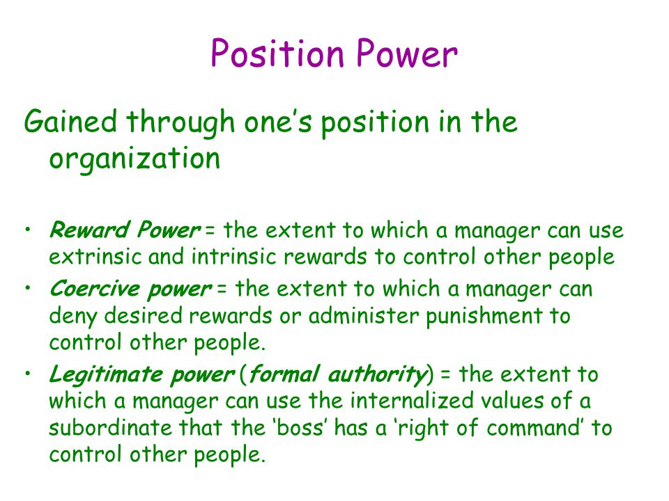 Position Power Gained through one's position in the organization Reward Power = the extent to which a manager can use extrinsic and intrinsic rewards to control other people Coercive power = the extent to which a manager can deny desired rewards or administer punishment to control other people.