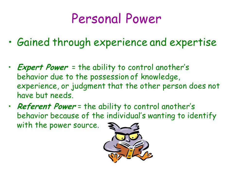 Personal Power Gained through experience and expertise Expert Power = the ability to control another's behavior due to the possession of knowledge, experience, or judgment that the other person does not have but needs.
