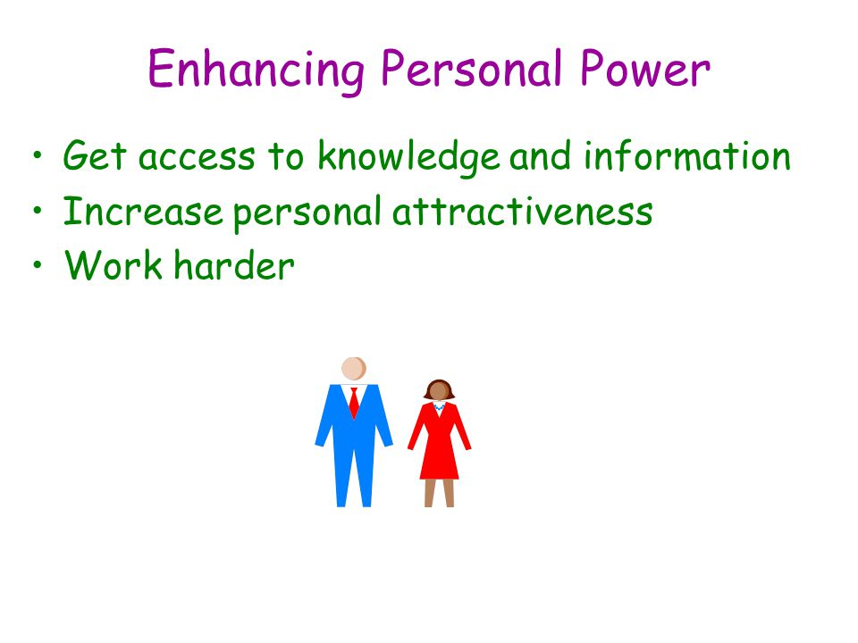 Enhancing Personal Power Get access to knowledge and information Increase personal attractiveness Work harder