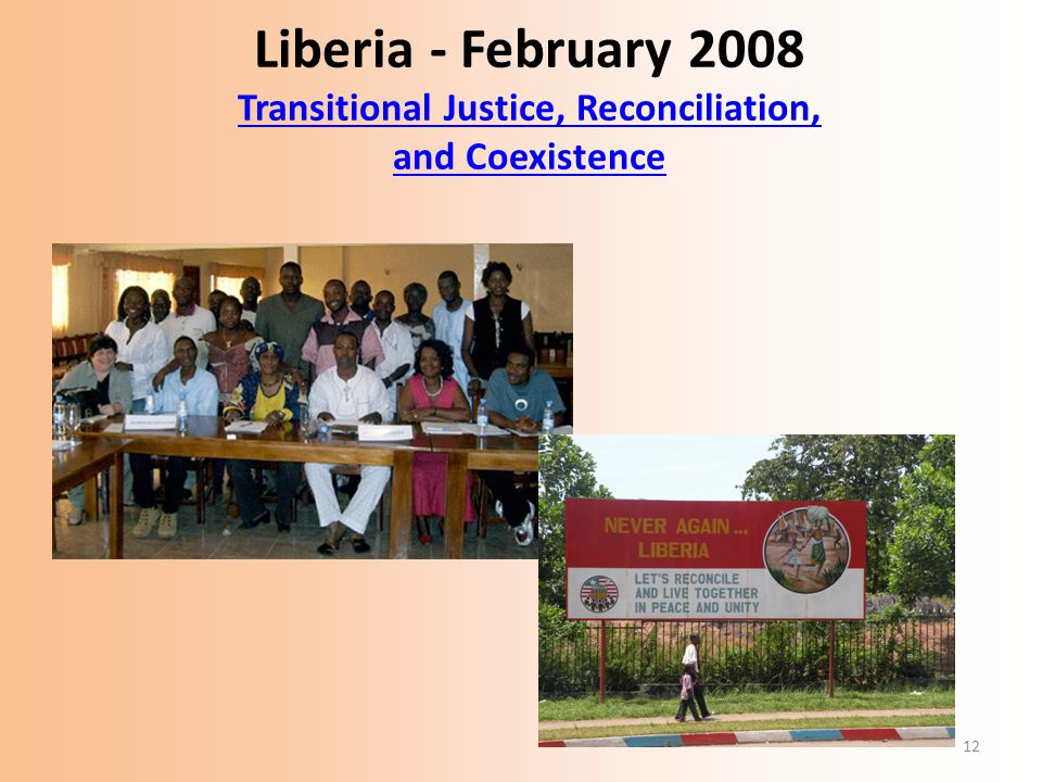 12 Liberia - February 2008 Transitional Justice, Reconciliation, and Coexistence Transitional Justice, Reconciliation, and Coexistence